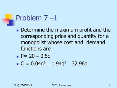 H & Q PROBLEMSCH 7, 8, monopoly1 Problem 7 – 1 Determine the maximum profit and the corresponding price and quantity for a monopolist whose cost and demand.
