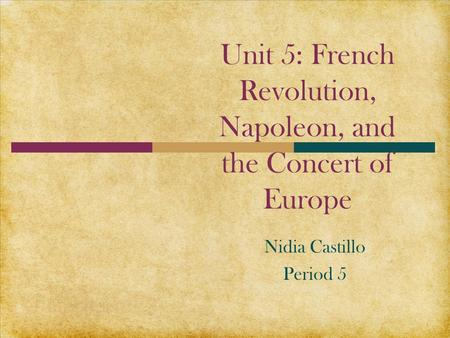 Unit 5: French Revolution, Napoleon, and the Concert of Europe Nidia Castillo Period 5.
