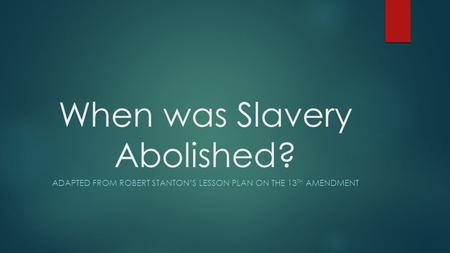 When was Slavery Abolished? ADAPTED FROM ROBERT STANTON'S LESSON PLAN ON THE 13 TH AMENDMENT.