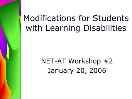 Modifications for Students with Learning Disabilities NET-AT Workshop #2 January 20, 2006.