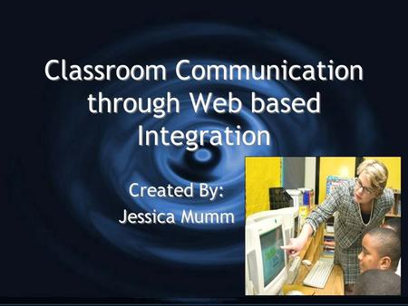 Classroom Communication through Web based Integration Created By: Jessica Mumm Created By: Jessica Mumm.