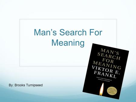 Man's Search For Meaning By: Brooks Turnipseed. By: Viktor E. Frankl He was born March 26, 1905, and died September 2, 1997 at the age of 92 due to heart.