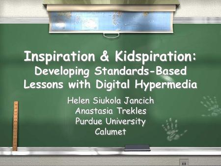 Inspiration & Kidspiration: Developing Standards-Based Lessons with Digital Hypermedia Helen Siukola Jancich Anastasia Trekles Purdue University Calumet.