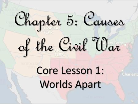 Chapter 5: Causes of the Civil War Core Lesson 1: Worlds Apart.