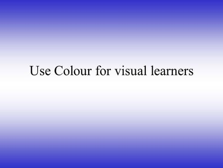 Use Colour for visual learners Roleplay for physical learners.