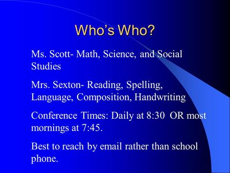 Who's Who? Ms. Scott- Math, Science, and Social Studies Mrs. Sexton- Reading, Spelling, Language, Composition, Handwriting Conference Times: Daily at 8:30.