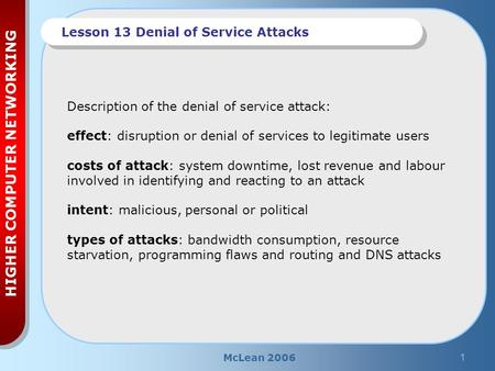 McLean 20061 HIGHER COMPUTER NETWORKING Lesson 13 Denial of Service Attacks Description of the denial of service attack: effect: disruption or denial of.