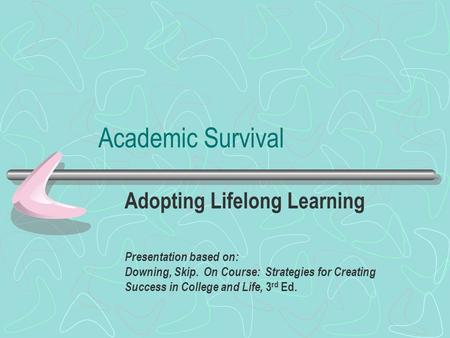 Academic Survival Adopting Lifelong Learning Presentation based on: Downing, Skip. On Course: Strategies for Creating Success in College and Life, 3 rd.