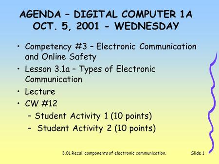 3.01 Recall components of electronic communication.Slide 1 AGENDA – DIGITAL COMPUTER 1A OCT. 5, 2001 - WEDNESDAY Competency #3 – Electronic Communication.