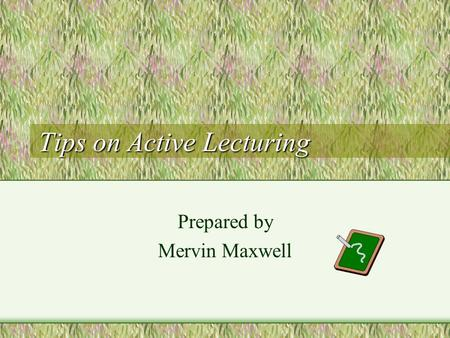 Tips on Active Lecturing Prepared by Mervin Maxwell.