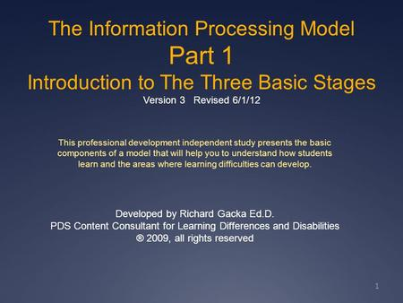 The Information Processing Model Part 1 Introduction to The Three Basic Stages Version 3 Revised 6/1/12 1 This professional development independent study.