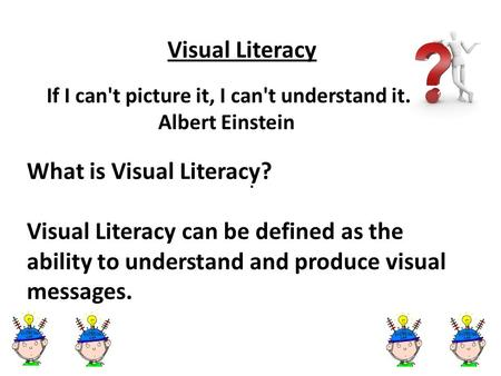 . Visual Literacy If I can't picture it, I can't understand it. Albert Einstein What is Visual Literacy? Visual Literacy can be defined as the ability.
