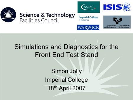 Simulations and Diagnostics for the Front End Test Stand Simon Jolly Imperial College 18 th April 2007.