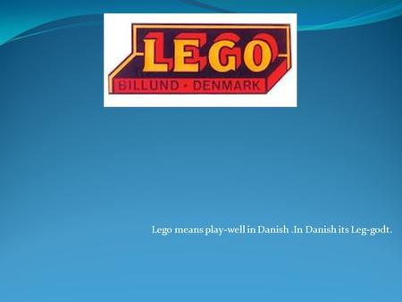 Lego means play-well in Danish.In Danish its Leg-godt.
