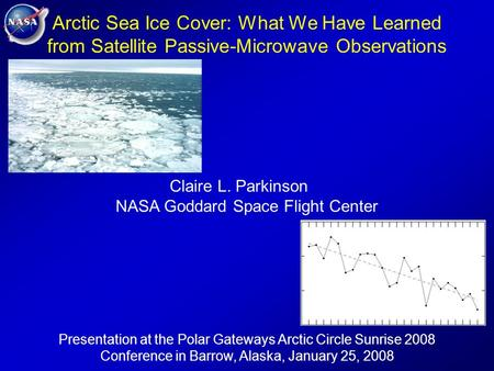 Arctic Sea Ice Cover: What We Have Learned from Satellite Passive-Microwave Observations Claire L. Parkinson NASA Goddard Space Flight Center Presentation.