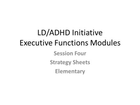 LD/ADHD Initiative Executive Functions Modules Session Four Strategy Sheets Elementary.