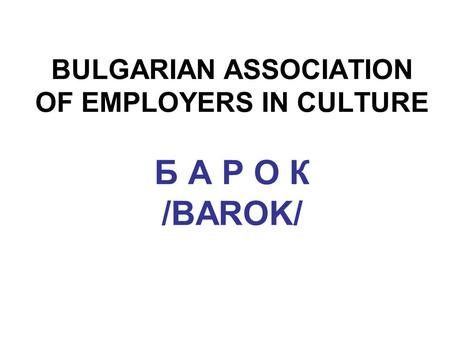 BULGARIAN ASSOCIATION OF EMPLOYERS IN CULTURE Б А Р О К /BAROK/