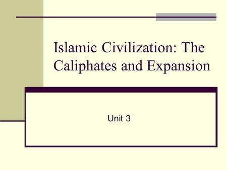 Islamic Civilization: The Caliphates and Expansion Unit 3.