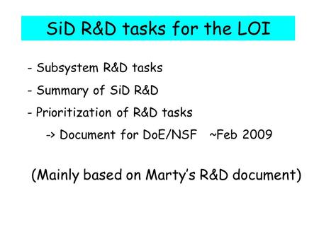SiD R&D tasks for the LOI - Subsystem R&D tasks - Summary of SiD R&D - Prioritization of R&D tasks -> Document for DoE/NSF ~Feb 2009 (Mainly based on Marty's.