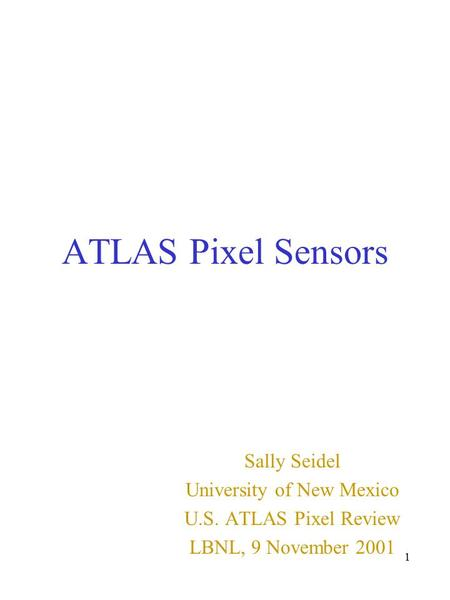 1 ATLAS Pixel Sensors Sally Seidel University of New Mexico U.S. ATLAS Pixel Review LBNL, 9 November 2001.