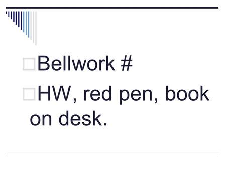 Bellwork # HW, red pen, book on desk..
