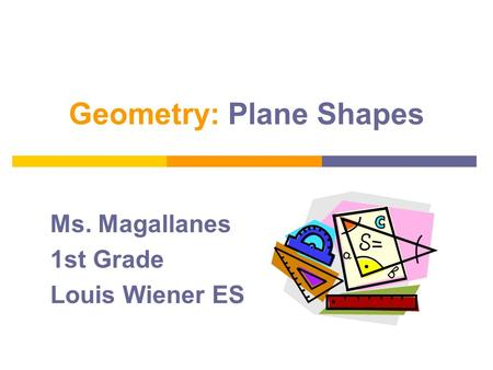 Geometry: Plane Shapes Ms. Magallanes 1st Grade Louis Wiener ES.