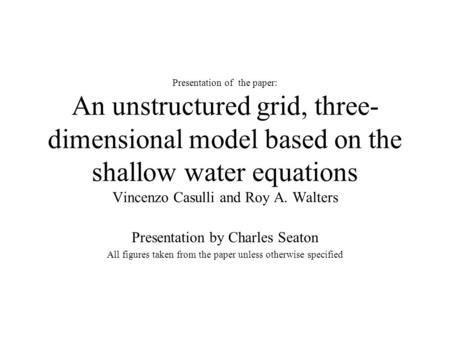 Presentation of the paper: An unstructured grid, three- dimensional model based on the shallow water equations Vincenzo Casulli and Roy A. Walters Presentation.