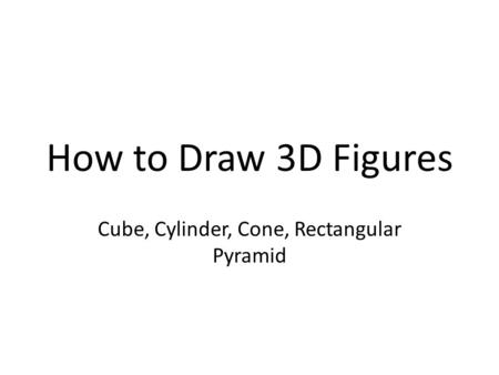 How to Draw 3D Figures Cube, Cylinder, Cone, Rectangular Pyramid.