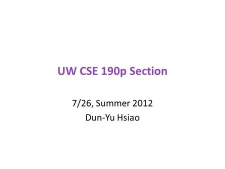 UW CSE 190p Section 7/26, Summer 2012 Dun-Yu Hsiao.
