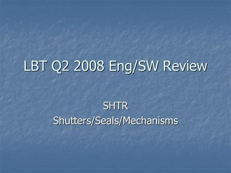 LBT Q2 2008 Eng/SW Review SHTRShutters/Seals/Mechanisms.