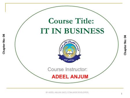 1 Course Title: IT IN BUSINESS Course Instructor: ADEEL ANJUM Chapter No: 04 1 BY ADEEL ANJUM (MCS, CCNA,WEB DEVELOPER)