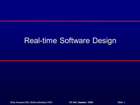 ©Ian Sommerville, Robin Abraham 2004CS 361, Summer 2004 Slide 1 Real-time Software Design.