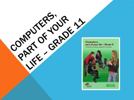 COMPUTERS, PART OF YOUR LIFE – GRADE 11. IT'S ALL ABOUT ICT MODULE 1.1.