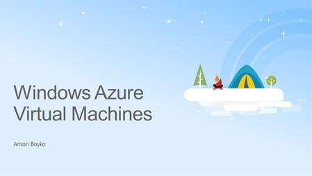 Windows Azure Virtual Machines Anton Boyko. A Continuous Offering From Private to Public Cloud.