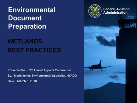 Presented to: By: Date: Federal Aviation Administration Environmental Document Preparation WETLANDS BEST PRACTICES 33 rd Annual Airports Conference Marie.