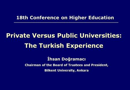 Private Versus Public Universities: The Turkish Experience İhsan Doğramacı Chairman of the Board of Trustees and President, Bilkent University, Ankara.