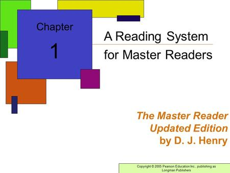 Copyright © 2005 Pearson Education Inc., publishing as Longman Publishers The Master Reader Updated Edition by D. J. Henry Chapter 1 A Reading System for.
