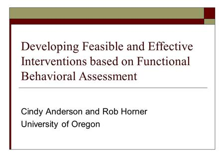 Developing Feasible and Effective Interventions based on Functional Behavioral Assessment Cindy Anderson and Rob Horner University of Oregon.