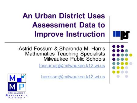 An Urban District Uses Assessment Data to Improve Instruction Astrid Fossum & Sharonda M. Harris Mathematics Teaching Specialists Milwaukee Public Schools.