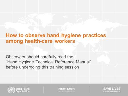 "How to observe hand hygiene practices among health-care workers Observers should carefully read the ""Hand Hygiene Technical Reference Manual"" before undergoing."