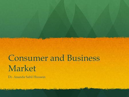 Consumer and Business Market Dr. Ananda Sabil Hussein.