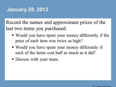 © 2007 Thomson South-Western January 28, 2013 Record the names and approximate prices of the last two items you purchased.  Would you have spent your.