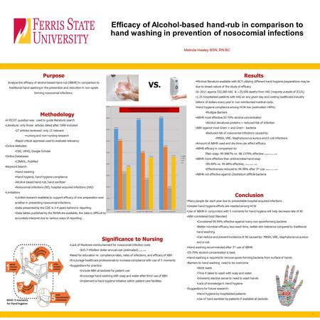 Efficacy of Alcohol-based hand-rub in comparison to hand washing in prevention of nosocomial infections Melinda Hawley BSN, RN-BC Purpose Analyze the.