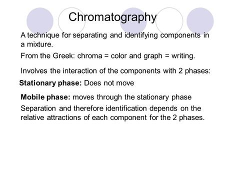 Chromatography A technique for separating and identifying components in a mixture. From the Greek: chroma = color and graph = writing. Involves the interaction.