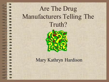 Are The Drug Manufacturers Telling The Truth? Mary Kathryn Hardison.