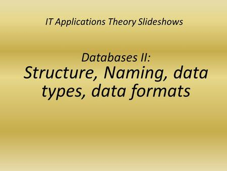 IT Applications Theory Slideshows Databases II: Structure, Naming, data types, data formats.