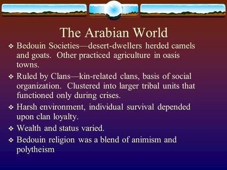 The Arabian World  Bedouin Societies—desert-dwellers herded camels and goats. Other practiced agriculture in oasis towns.  Ruled by Clans—kin-related.