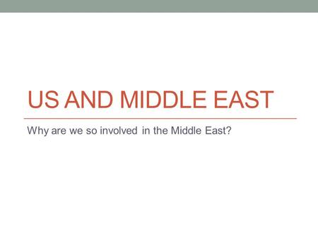 US AND MIDDLE EAST Why are we so involved in the Middle East?