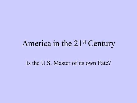 America in the 21 st Century Is the U.S. Master of its own Fate?