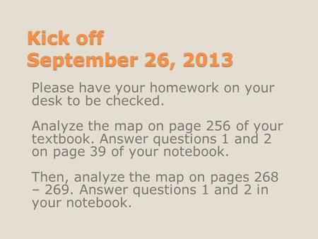 Kick off September 26, 2013 Please have your homework on your desk to be checked. Analyze the map on page 256 of your textbook. Answer questions 1 and.